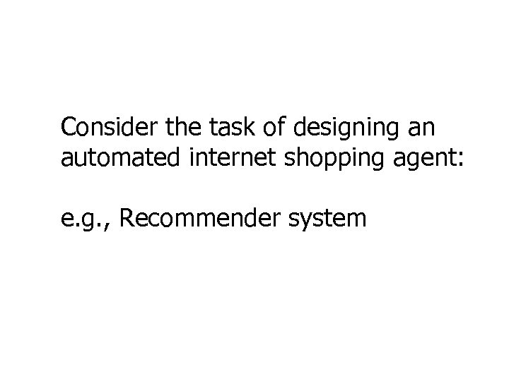 Consider the task of designing an automated internet shopping agent: e. g. , Recommender