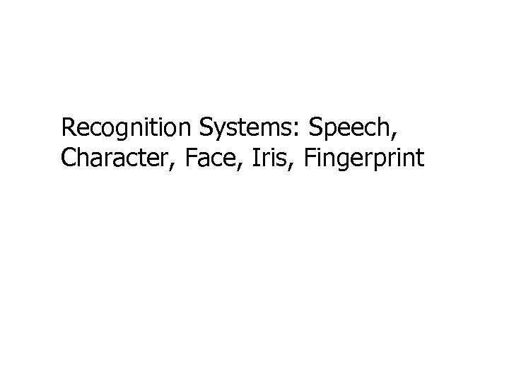 Recognition Systems: Speech, Character, Face, Iris, Fingerprint