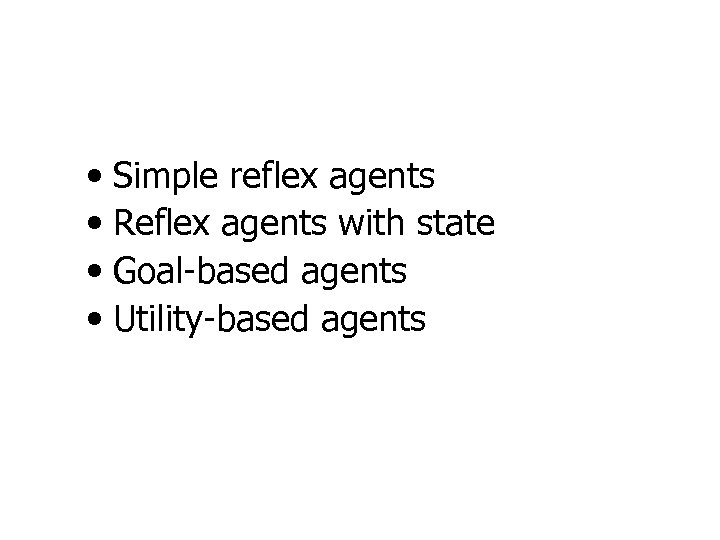 • Simple reflex agents • Reflex agents with state • Goal-based agents •