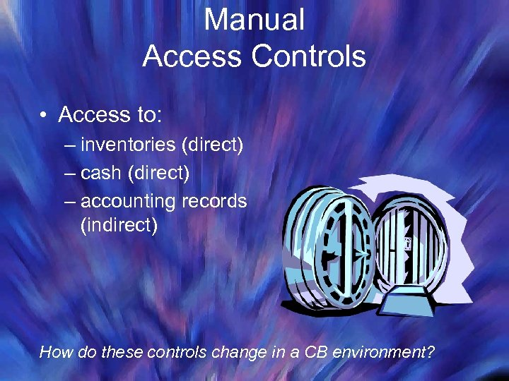 Manual Access Controls • Access to: – inventories (direct) – cash (direct) – accounting