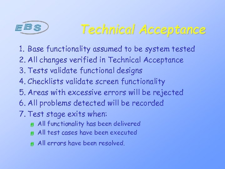 Technical Acceptance 1. Base functionality assumed to be system tested 2. All changes verified