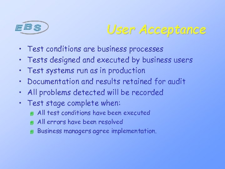User Acceptance • • • Test conditions are business processes Tests designed and executed