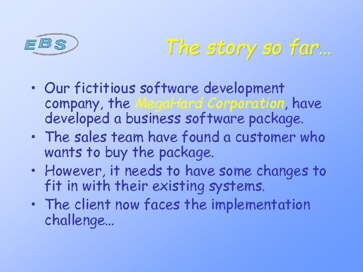The story so far… • Our fictitious software development company, the Mega. Hard Corporation,