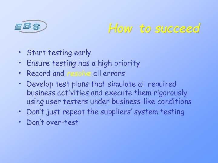 How to succeed • • Start testing early Ensure testing has a high priority