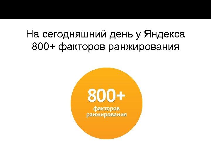 На сегодняшний день у Яндекса 800+ факторов ранжирования
