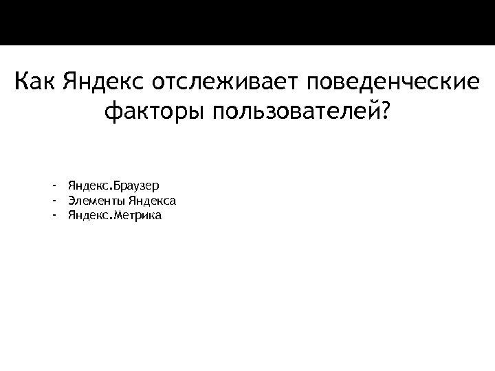 Как Яндекс отслеживает поведенческие факторы пользователей? - Яндекс. Браузер - Элементы Яндекса - Яндекс.
