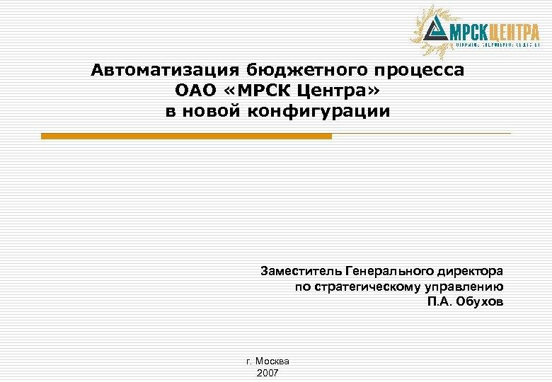 Автоматизация бюджетного процесса ОАО «МРСК Центра» в новой конфигурации Заместитель Генерального директора по стратегическому