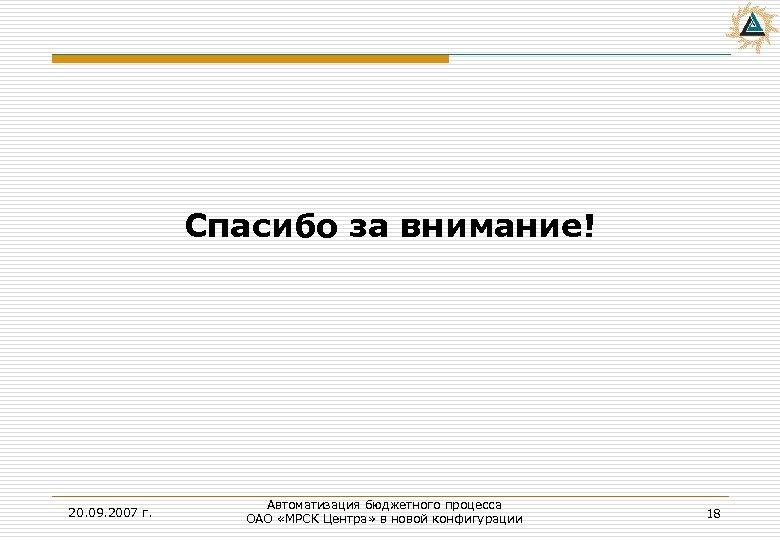 Спасибо за внимание! 20. 09. 2007 г. Автоматизация бюджетного процесса ОАО «МРСК Центра» в