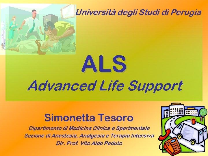 Università degli Studi di Perugia ALS Advanced Life Support Simonetta Tesoro Dipartimento di Medicina