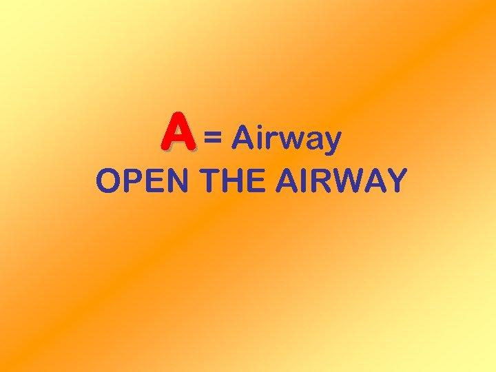 A = Airway OPEN THE AIRWAY