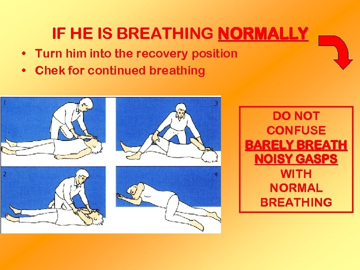 IF HE IS BREATHING NORMALLY • Turn him into the recovery position • Chek
