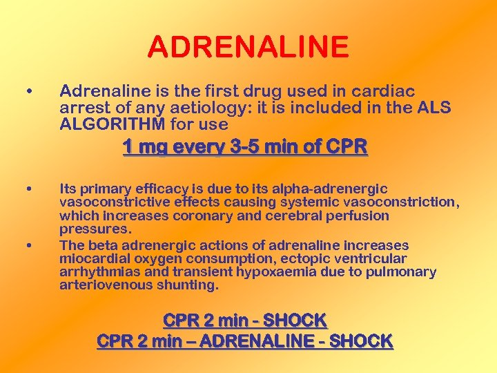 ADRENALINE • Adrenaline is the first drug used in cardiac arrest of any aetiology: