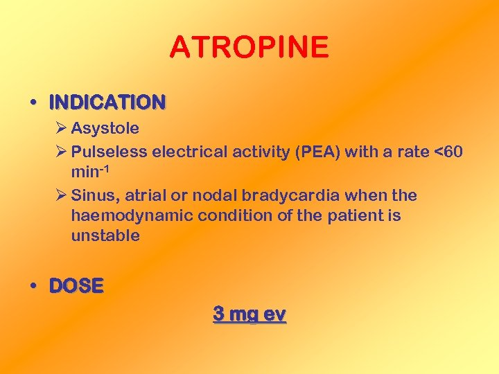 ATROPINE • INDICATION Ø Asystole Ø Pulseless electrical activity (PEA) with a rate <60