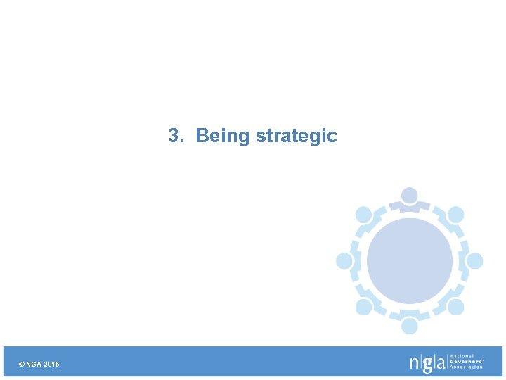 3. Being strategic © NGA 2015