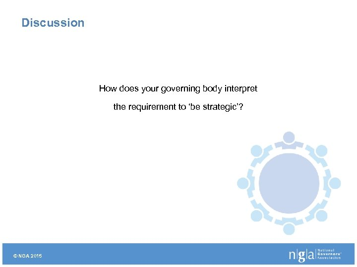 Discussion How does your governing body interpret the requirement to 'be strategic'? © NGA