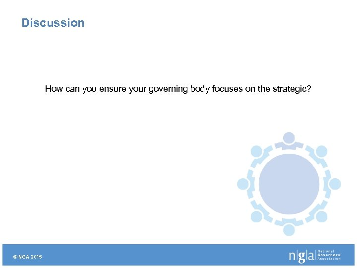 Discussion How can you ensure your governing body focuses on the strategic? © NGA
