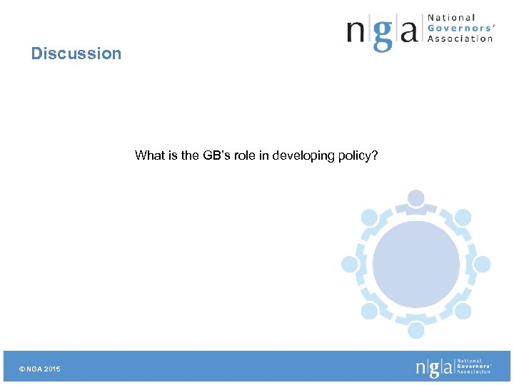 Discussion What is the GB's role in developing policy? © NGA 2015