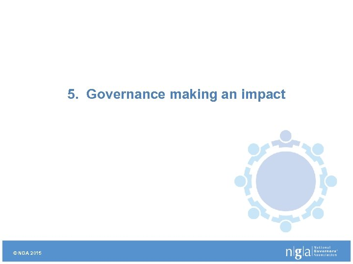 5. Governance making an impact © NGA 2015