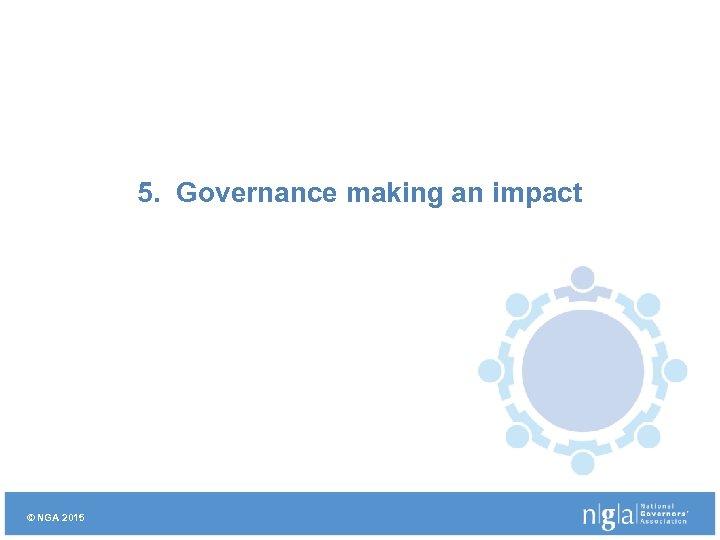 5. Governance making an impact © NGA 2015