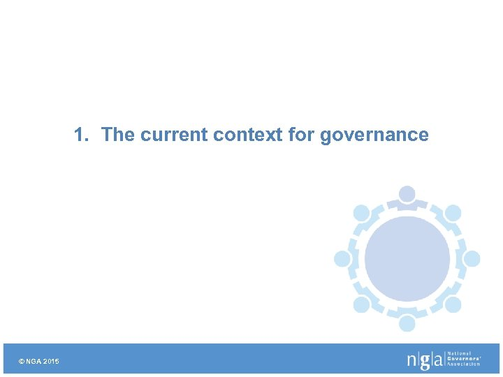 1. The current context for governance © NGA 2015