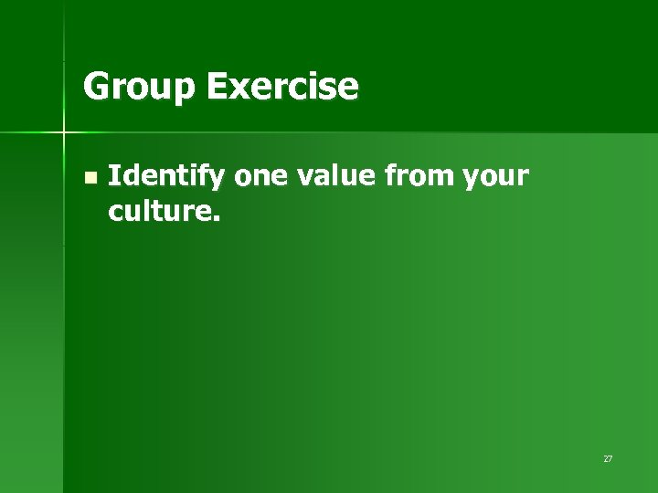 Group Exercise n Identify one value from your culture. 27