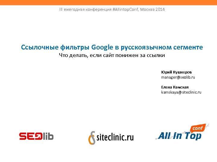 III ежегодная конференция #Allintop. Conf, Москва 2014 Ссылочные фильтры Google в русскоязычном сегменте Что