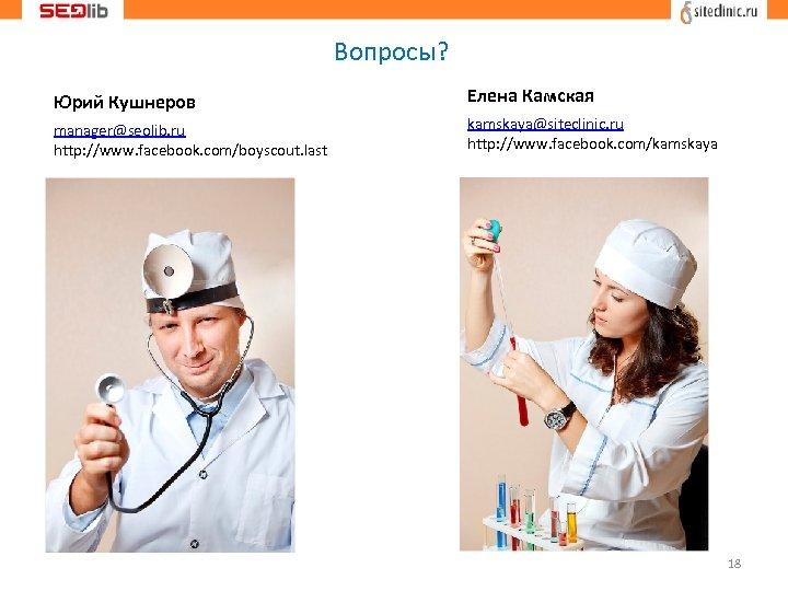 Вопросы? Юрий Кушнеров manager@seolib. ru http: //www. facebook. com/boyscout. last Елена Камская kamskaya@siteclinic. ru