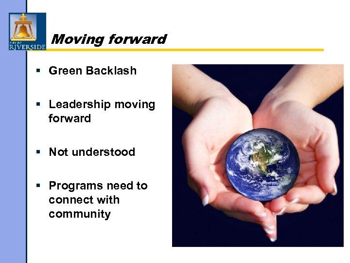 Moving forward § Green Backlash § Leadership moving forward § Not understood § Programs