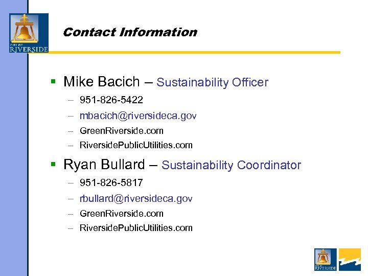 Contact Information § Mike Bacich – Sustainability Officer – 951 -826 -5422 – mbacich@riversideca.