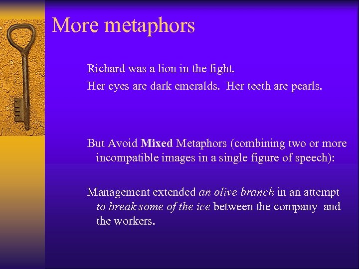More metaphors Richard was a lion in the fight. Her eyes are dark emeralds.