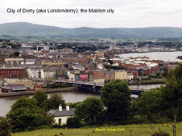 City of Derry (aka Londonderry): the Maiden city Source: Google Earth