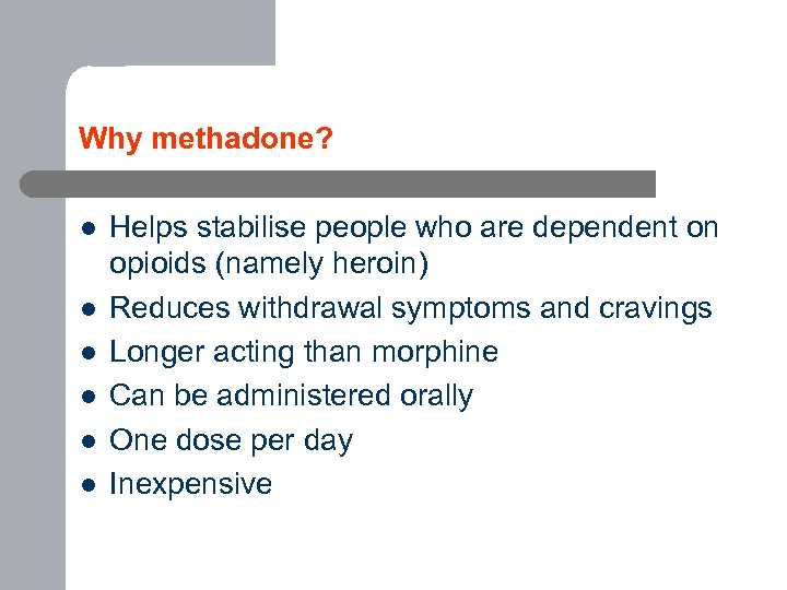 Why methadone? l l l Helps stabilise people who are dependent on opioids (namely