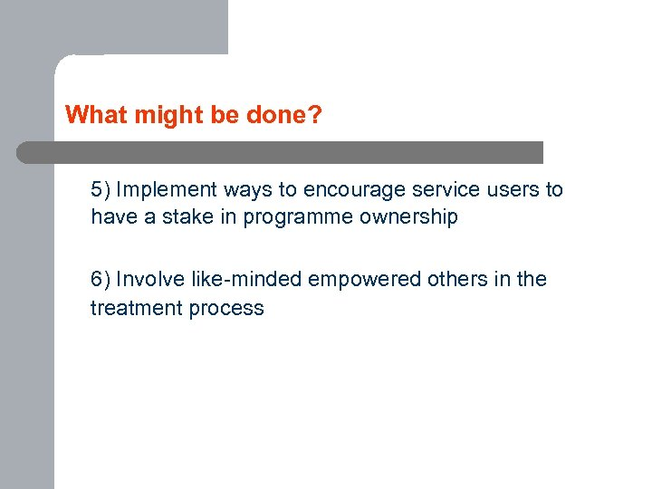What might be done? 5) Implement ways to encourage service users to have a