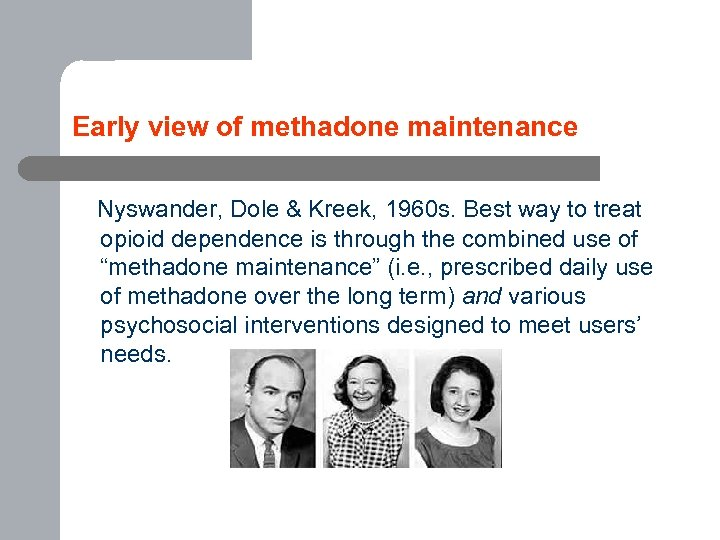 Early view of methadone maintenance Nyswander, Dole & Kreek, 1960 s. Best way to