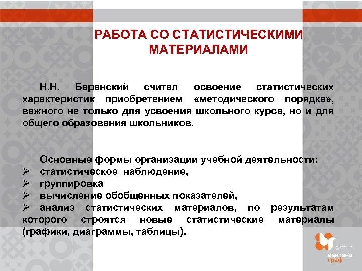 РАБОТА СО СТАТИСТИЧЕСКИМИ МАТЕРИАЛАМИ Н. Н. Баранский считал освоение статистических характеристик приобретением «методического порядка»