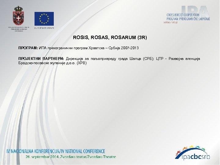 ROSIS, ROSARUM (3 R) ПРОГРАМ: ИПА прекогранични програм Хрватска – Србија 2007 -2013 ПРОЈЕКТНИ