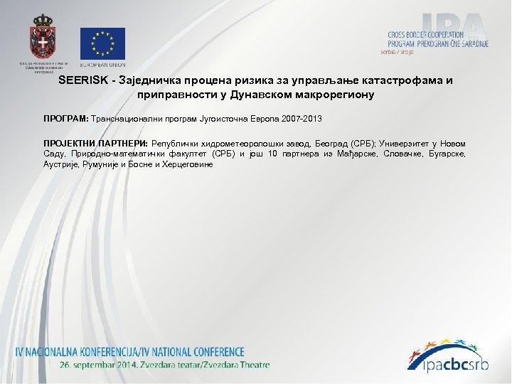SEERISK - Заједничка процена ризика за управљање катастрофама и приправности у Дунавском макрорегиону ПРОГРАМ: