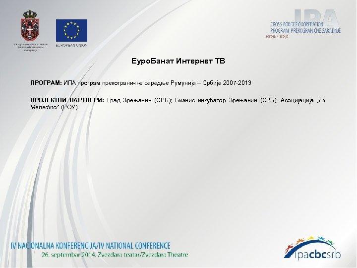 Еуро. Банат Интернет ТВ ПРОГРАМ: ИПА програм прекограничне сарадње Румунија – Србија 2007 -2013