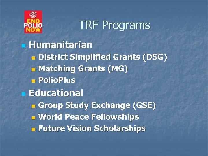 TRF Programs n Humanitarian District Simplified Grants (DSG) n Matching Grants (MG) n Polio.