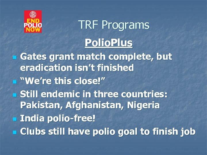 TRF Programs Polio. Plus n n n Gates grant match complete, but eradication isn't