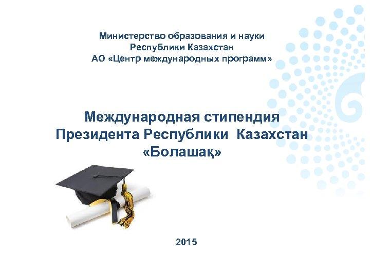 Министерство образования и науки Республики Казахстан АО «Центр международных программ» Международная стипендия Президента Республики