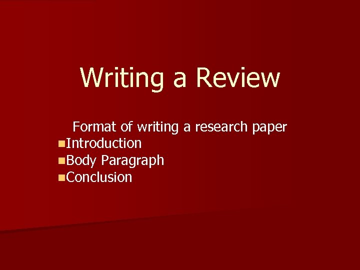 Writing a Review Format of writing a research paper n. Introduction n. Body Paragraph
