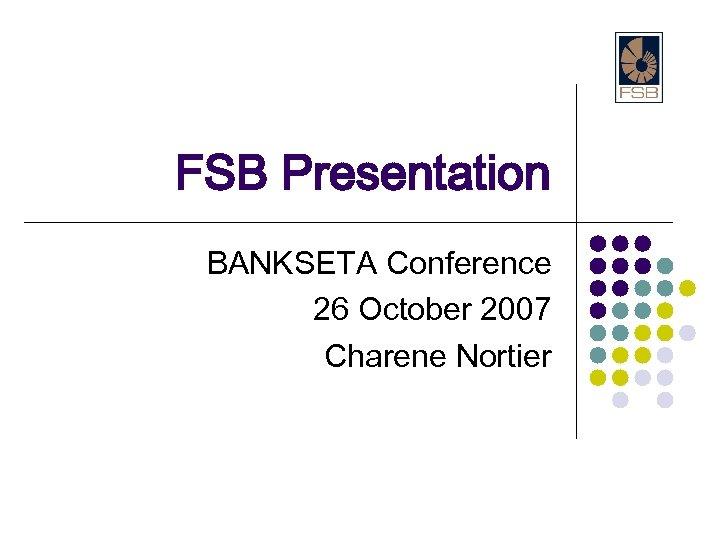 FSB Presentation BANKSETA Conference 26 October 2007 Charene Nortier