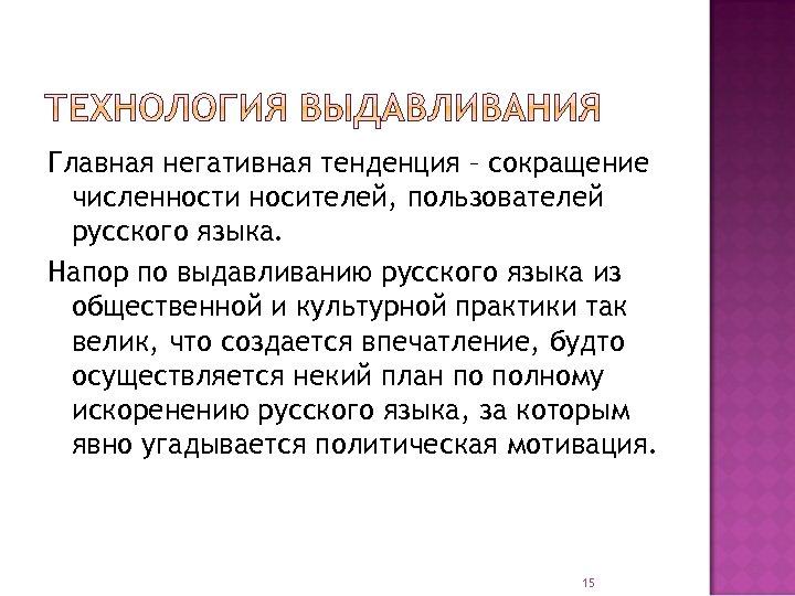 Главная негативная тенденция – сокращение численности носителей, пользователей русского языка. Напор по выдавливанию русского