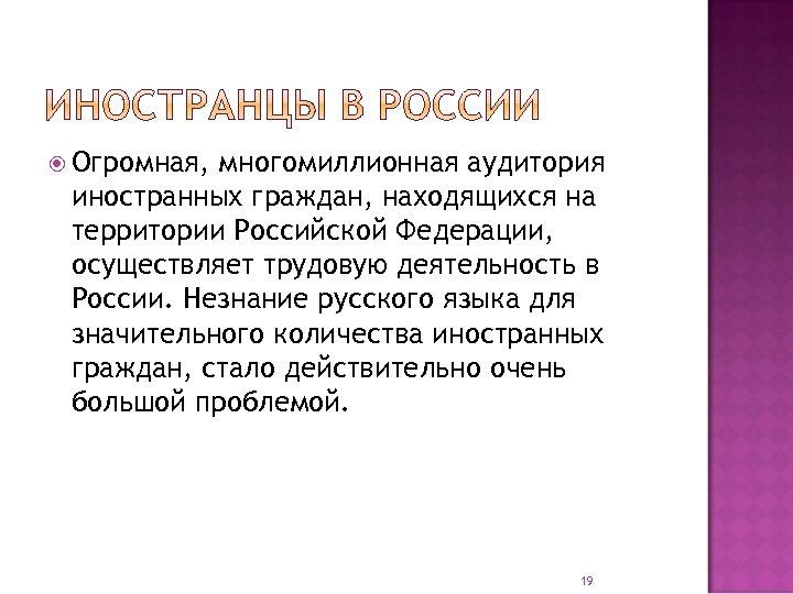 Огромная, многомиллионная аудитория иностранных граждан, находящихся на территории Российской Федерации, осуществляет трудовую деятельность