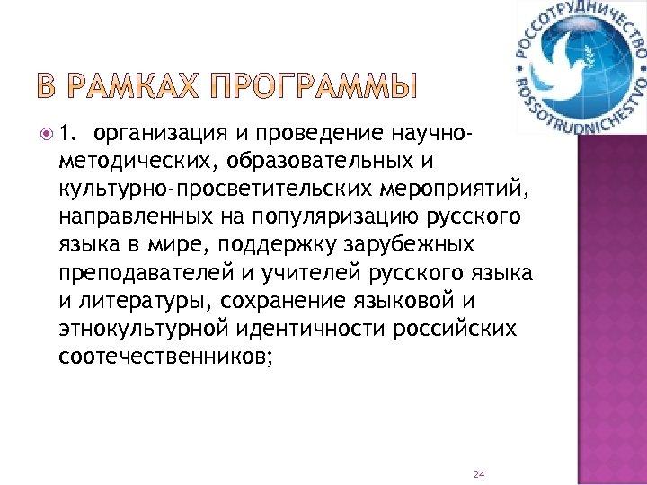 1. организация и проведение научнометодических, образовательных и культурно-просветительских мероприятий, направленных на популяризацию русского