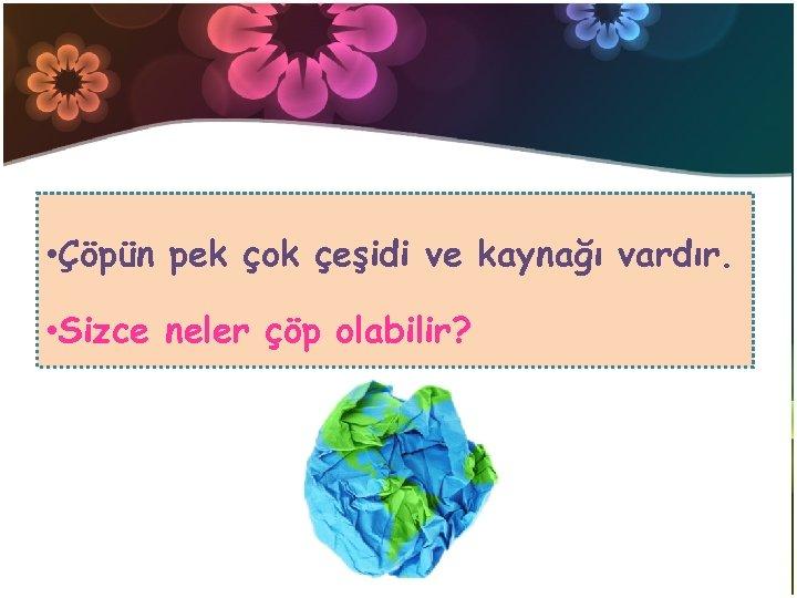 • Çöpün pek çok çeşidi ve kaynağı vardır. • Sizce neler çöp olabilir?
