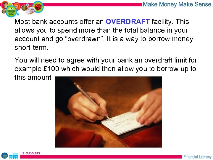 Most bank accounts offer an OVERDRAFT facility. This allows you to spend more than