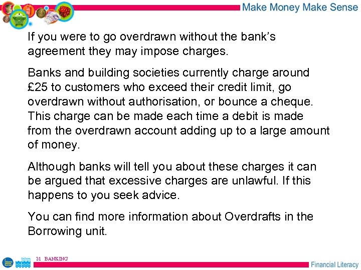 If you were to go overdrawn without the bank's agreement they may impose charges.