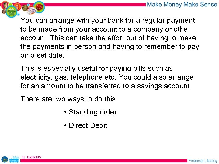 You can arrange with your bank for a regular payment to be made from